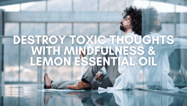 Destroy Toxic Thoughts With Mindfulness & Lemon Essential Oil
