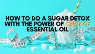 How to do a Sugar Detox with the Power of Orange Essential Oil
